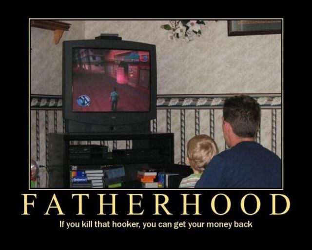 Fatherhood - if you kill that hooker you can get your money back!