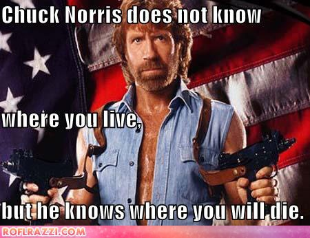 chuck norris owns u Chuck norris does not know where you live